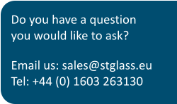 Do you have a question you would like to ask? Email us: sales@stglass.euTel: +44 (0) 1603 263130
